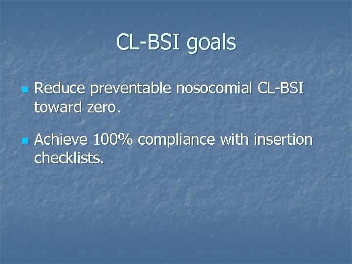 CL-BSI goals n n Reduce preventable nosocomial CL-BSI toward zero. Achieve 100% compliance with