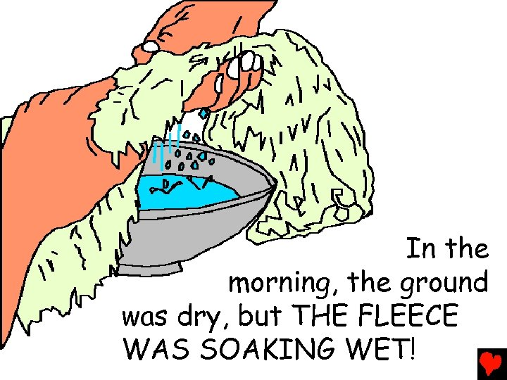 In the morning, the ground was dry, but THE FLEECE WAS SOAKING WET!