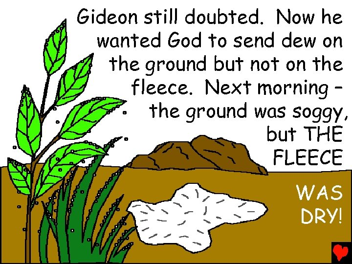 Gideon still doubted. Now he wanted God to send dew on the ground but