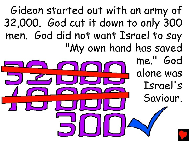 Gideon started out with an army of 32, 000. God cut it down to