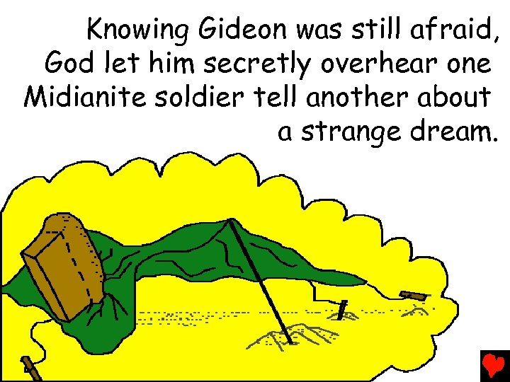 Knowing Gideon was still afraid, God let him secretly overhear one Midianite soldier tell