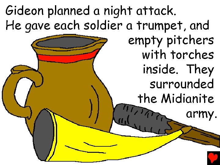 Gideon planned a night attack. He gave each soldier a trumpet, and empty pitchers
