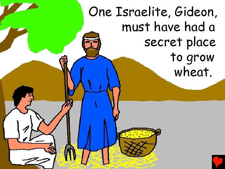 One Israelite, Gideon, must have had a secret place to grow wheat.