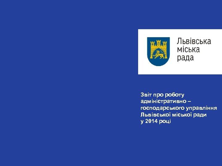 Звіт про роботу адміністративно – господарського управління Львівської міської ради у 2014 році