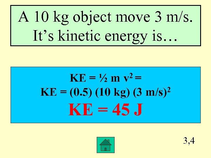 A 10 kg object move 3 m/s. It's kinetic energy is… KE = ½
