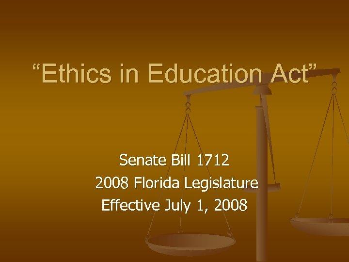 """Ethics in Education Act"" Senate Bill 1712 2008 Florida Legislature Effective July 1, 2008"