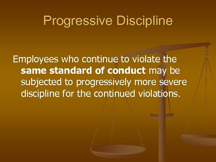 Progressive Discipline Employees who continue to violate the same standard of conduct may be