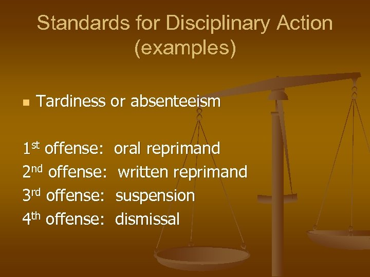Standards for Disciplinary Action (examples) n Tardiness or absenteeism 1 st offense: oral reprimand
