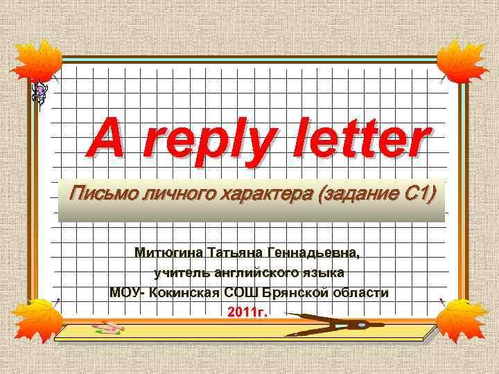 A reply letter Письмо личного характера (задание С 1) Митюгина Татьяна Геннадьевна, учитель английского