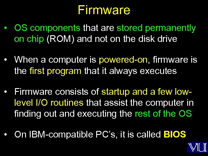 Firmware • OS components that are stored permanently on chip (ROM) and not on