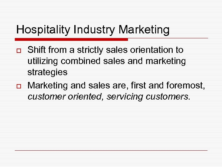 Hospitality Industry Marketing o o Shift from a strictly sales orientation to utilizing combined