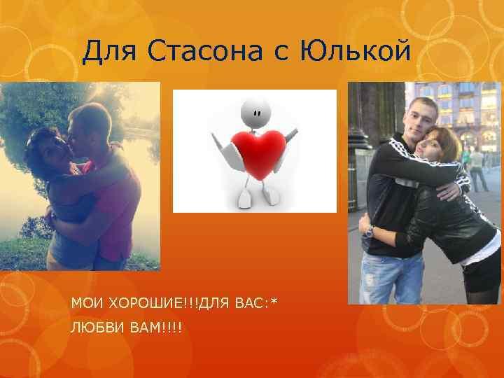 Для Стасона с Юлькой МОИ ХОРОШИЕ!!!ДЛЯ ВАС: * ЛЮБВИ ВАМ!!!!