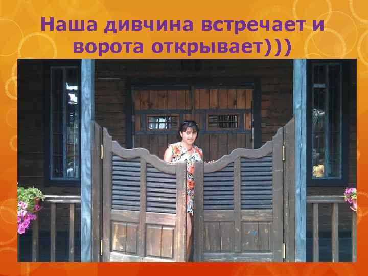 Наша дивчина встречает и ворота открывает)))