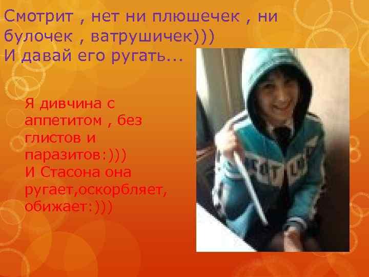 Смотрит , нет ни плюшечек , ни булочек , ватрушичек))) И давай его ругать.
