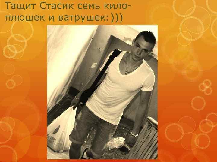 Тащит Стасик семь килоплюшек и ватрушек: )))
