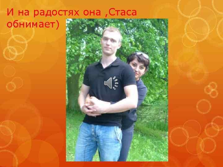 И на радостях она , Стаса обнимает)