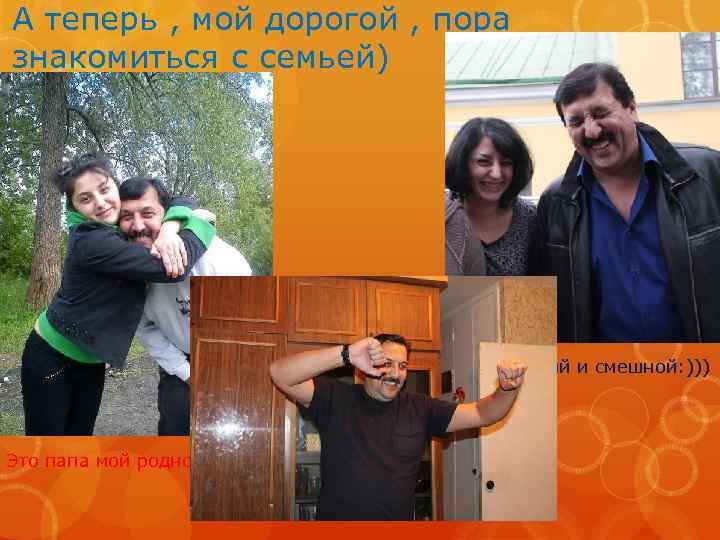 А теперь , мой дорогой , пора знакомиться с семьей) Очень добрый и смешной: