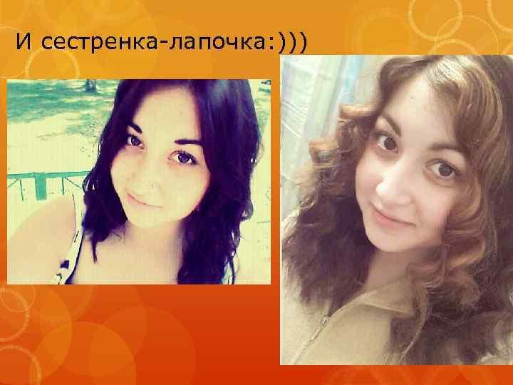 И сестренка-лапочка: )))