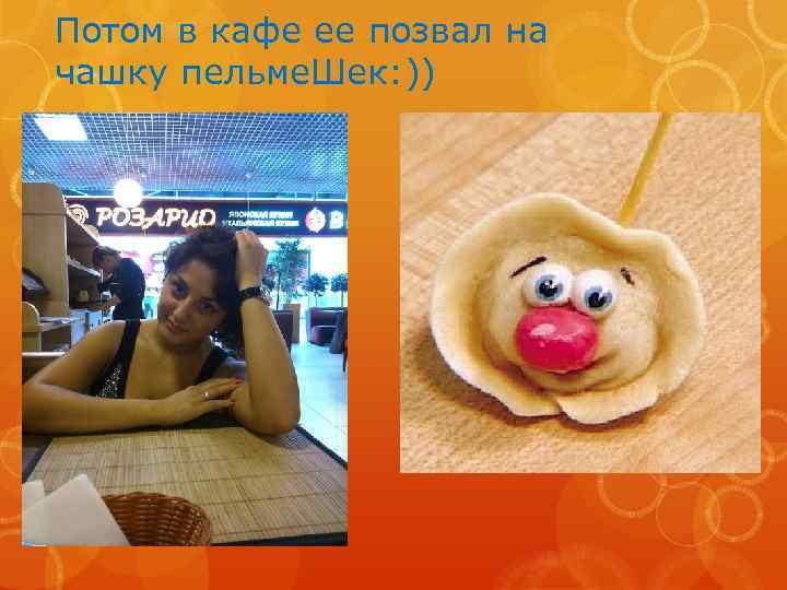 Потом в кафе ее позвал на чашку пельме. Шек: ))