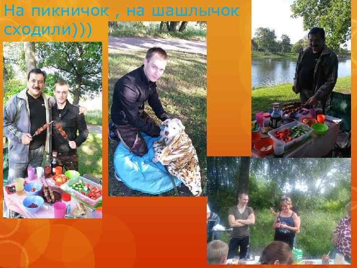 На пикничок , на шашлычок сходили)))