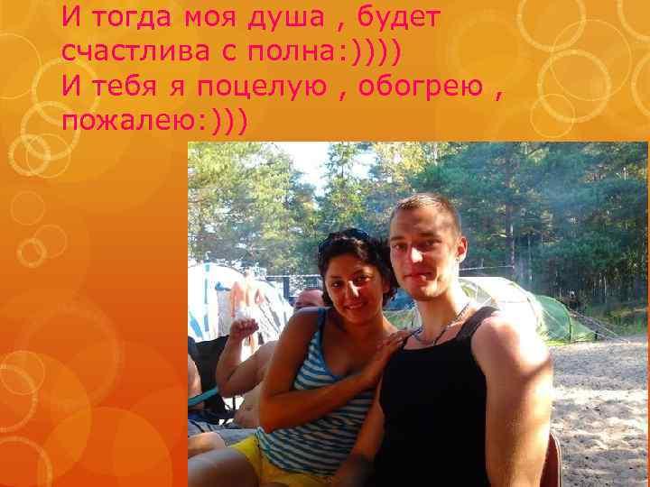 И тогда моя душа , будет счастлива с полна: )))) И тебя я поцелую