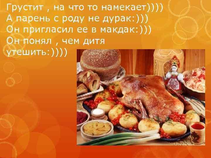 Грустит , на что то намекает)))) А парень с роду не дурак: ))) Он