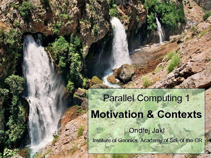 Parallel Computing 1 Motivation & Contexts Ondřej Jakl Institute of Geonics, Academy of Sci.