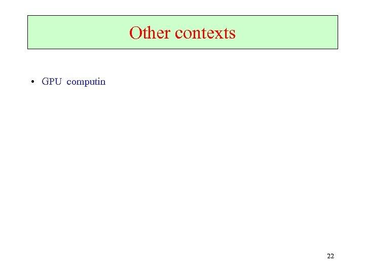 Other contexts • GPU computin 22