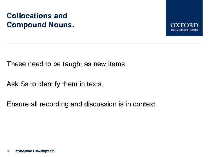 Collocations and Compound Nouns. These need to be taught as new items. Ask Ss