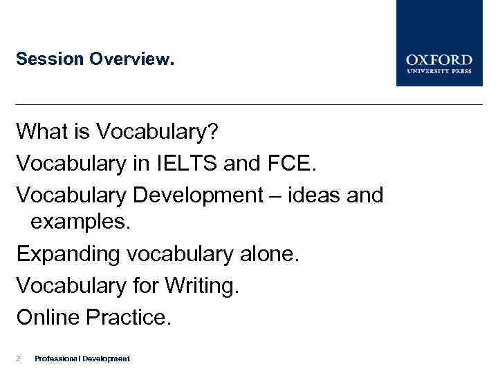 Session Overview. What is Vocabulary? Vocabulary in IELTS and FCE. Vocabulary Development – ideas