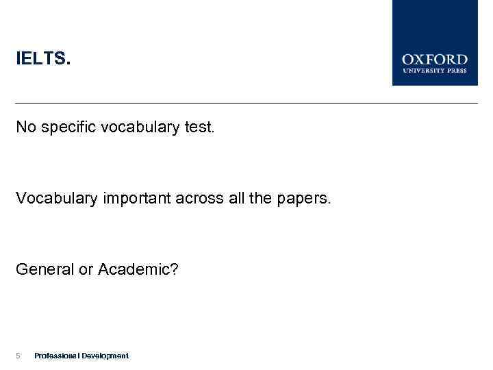 IELTS. No specific vocabulary test. Vocabulary important across all the papers. General or Academic?