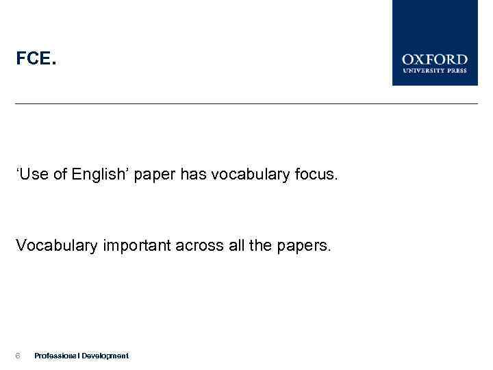 FCE. 'Use of English' paper has vocabulary focus. Vocabulary important across all the papers.