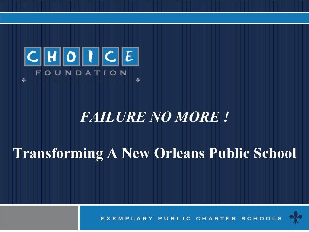 FAILURE NO MORE ! Transforming A New Orleans Public School