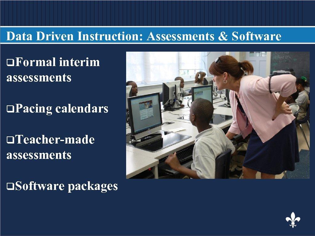 Data Driven Instruction: Assessments & Software q. Formal interim BODY COPY assessments q. Pacing