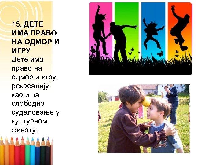15. ДЕТЕ ИМА ПРАВО НА ОДМОР И ИГРУ Дете има право на одмор и