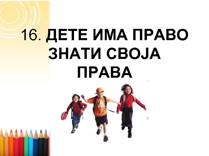 16. ДЕТЕ ИМА ПРАВО ЗНАТИ СВОЈА ПРАВА