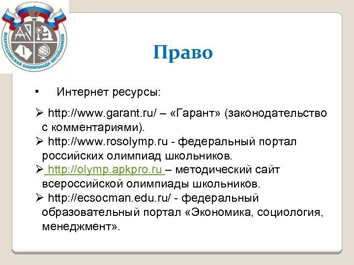 Право • Интернет ресурсы: Ø http: //www. garant. ru/ – «Гарант» (законодательство с комментариями).