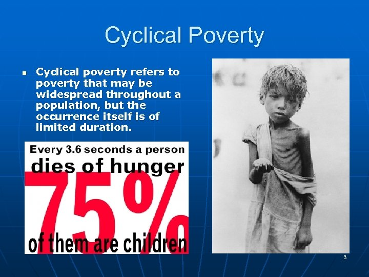 Cyclical Poverty n Cyclical poverty refers to poverty that may be widespread throughout a