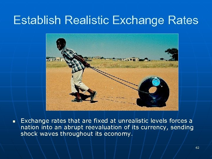 Establish Realistic Exchange Rates n Exchange rates that are fixed at unrealistic levels forces