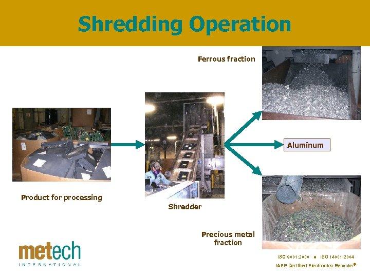 Shredding Operation Ferrous fraction Aluminum Product for processing Shredder Precious metal fraction ISO 9001: