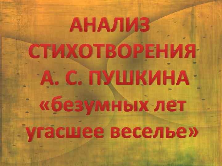 АНАЛИЗ СТИХОТВОРЕНИЯ А. С. ПУШКИНА «безумных лет угасшее веселье»