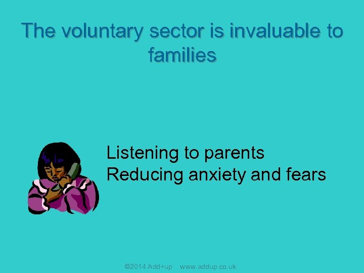 The voluntary sector is invaluable to families Listening to parents Reducing anxiety and fears