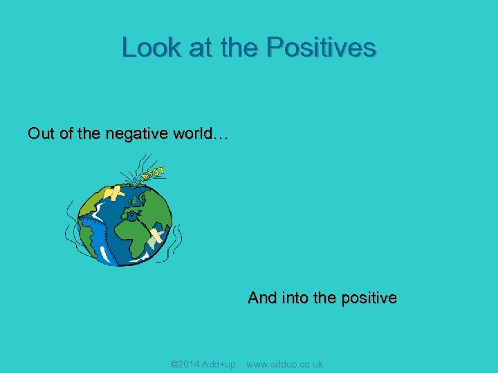 Look at the Positives Out of the negative world… And into the positive ©