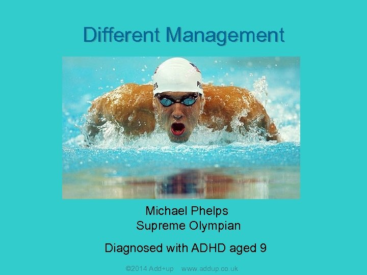 Different Management Michael Phelps Supreme Olympian Diagnosed with ADHD aged 9 © 2014 Add+up