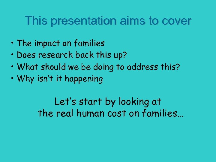 This presentation aims to cover • The impact on families • Does research back