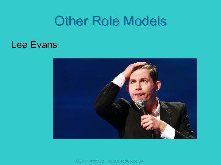 Other Role Models Lee Evans © 2014 Add+up www. addup. co. uk