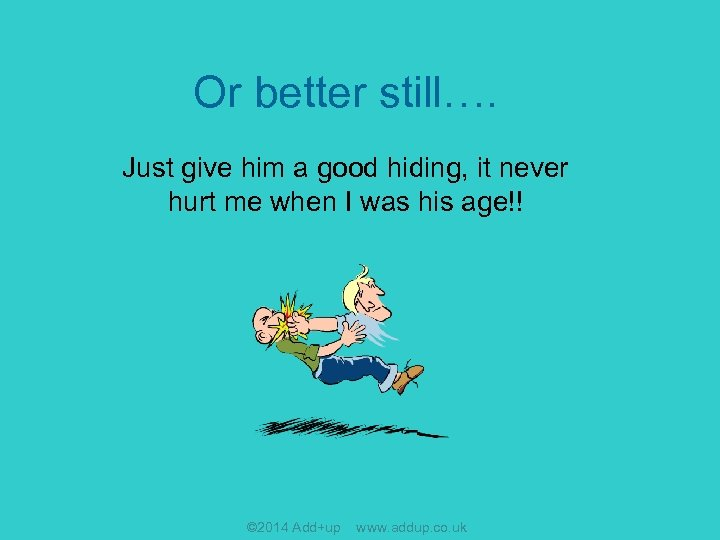 Or better still…. Just give him a good hiding, it never hurt me when