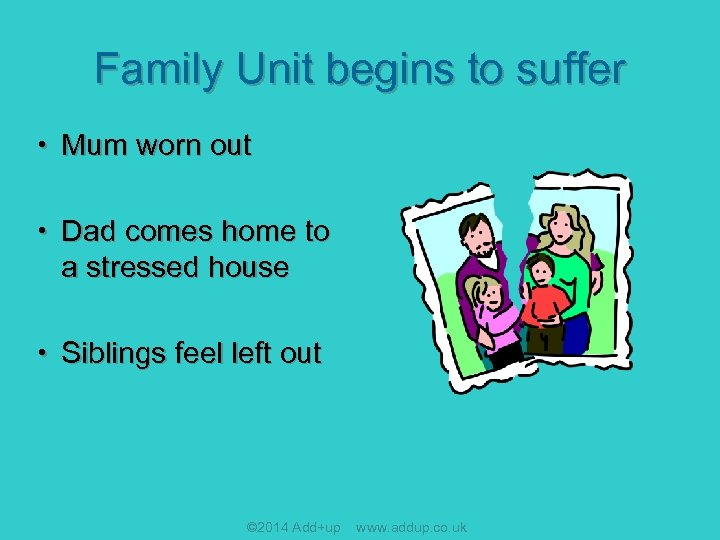 Family Unit begins to suffer • Mum worn out • Dad comes home to