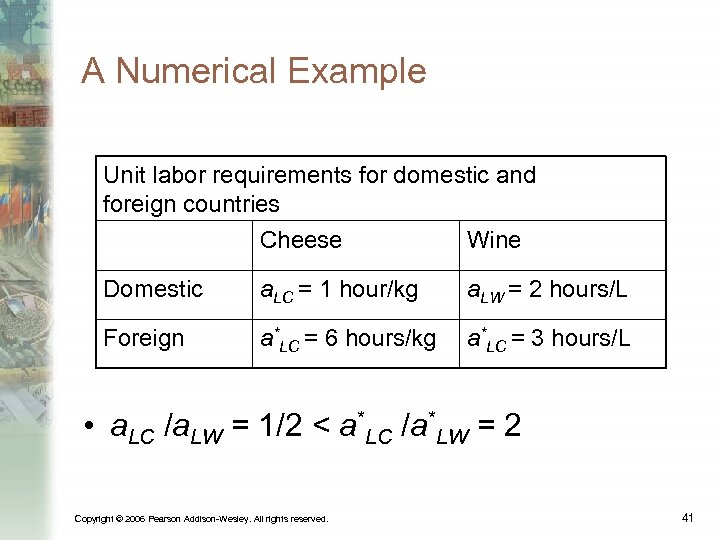 A Numerical Example Unit labor requirements for domestic and foreign countries Cheese Wine Domestic