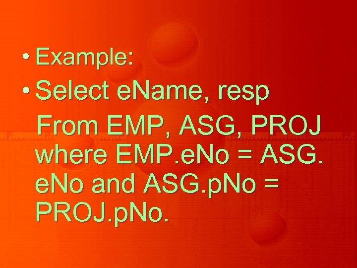 • Example: • Select e. Name, resp From EMP, ASG, PROJ where EMP.